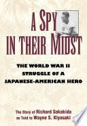A spy in their midst : the World War II struggle of a Japanese-American hero : the story of Richard Sakakida /