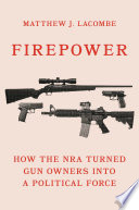Firepower : how the NRA turned gun owners into a political force /