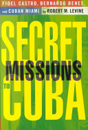 Secret missions to Cuba : Fidel Castro, Bernardo Benes, and Cuban Miami /