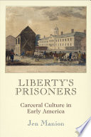 Liberty's prisoners : carceral culture in early America /