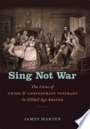 Sing not war : the lives of Union & Confederate veterans in Gilded Age America /