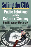 Selling the CIA : public relations and the culture of secrecy /