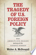 The tragedy of U.S. foreign policy : how America's civil religion betrayed the national interest /