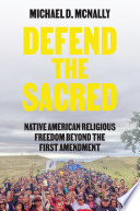 Defend the sacred : Native American religious freedom beyond the First Amendment /
