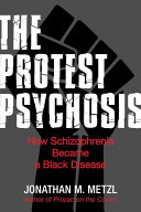 The protest psychosis : how schizophrenia became a Black disease /