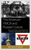 The American YMCA and Russian culture : the preservation and expansion of Orthodox Christianity, 1900 - 1940 /