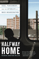 Halfway home : race, punishment, and the afterlife of mass incarceration /