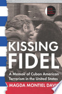 Kissing Fidel : a memoir of Cuban American terrorism in the United States /