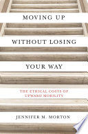 Moving up without losing your way : the ethical costs of upward mobility /