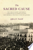 The sacred cause : the abolitionist movement, Afro-Brazilian mobilization, and imperial politics in Rio de Janeiro /