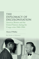 The diplomacy of decolonisation : America, Britain and the United Nations during the Congo crisis 1960-1964 /