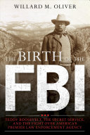 The birth of the FBI : Teddy Roosevelt, the Secret Service, and the fight over America's premier law enforcement agency /