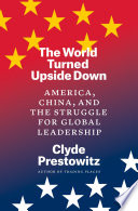 The world turned upside down : America, China, and the struggle for global leadership /