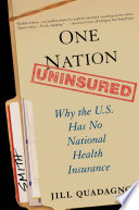 One nation, uninsured : why the U.S. has no national health insurance /