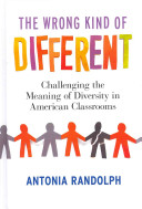 The wrong kind of different : challenging the meaning of diversity in American classrooms /