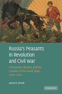 Russia's peasants in revolution and civil war : citizenship, identity, and the creation of the Soviet state, 1914-1922 /