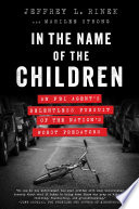In the name of the children : an FBI agent's relentless pursuit of the nation's worst predators /