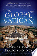 The global Vatican : an inside look at the Catholic church, world politics, and the extraordinary relationship between the United States and the Holy See /