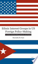 Ethnic interest groups in US foreign policy-making : a Cuban-American story of success and failure /