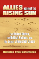 Allies against the rising sun : the United States, the British nations, and the defeat of imperial Japan /