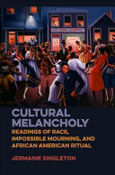 Cultural melancholy : readings of race, impossible mourning, and African American ritual /