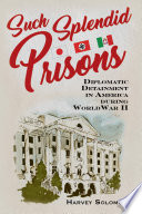 Such splendid prisons : diplomatic detainment in America during World War II /