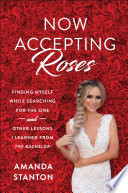 Now accepting roses : finding myself while searching for the one and other lessons I learned from the Bachelor /
