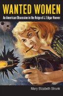 Wanted women : an American obsession in the reign of J. Edgar Hoover /