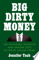 Big dirty money : the shocking injustice and unseen cost of white collar crime /
