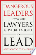 Dangerous leaders : how and why lawyers must be taught to lead /
