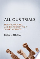 All our trials : prisons, policing, and the feminist fight to end violence /