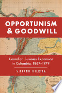 Opportunism and goodwill : Canadian business expansion in Colombia, 1867-1979 /