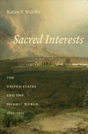 Sacred interests : the United States and the Islamic world, 1821-1921 /