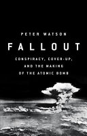Fallout : conspiracy, cover-up, and the deceitful case for the atom bomb /