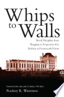 Whips to walls : naval discipline from flogging to Progressive-Era reform at Portsmouth Prison /